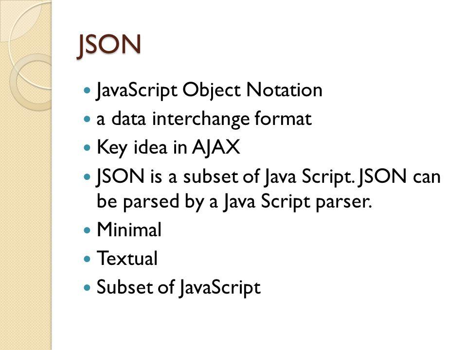 JSON JavaScript Object Notation a data interchange format Key idea in AJAX JSON is a subset of Java Script.
