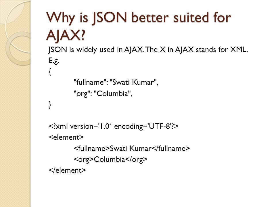 Why is JSON better suited for AJAX. JSON is widely used in AJAX.