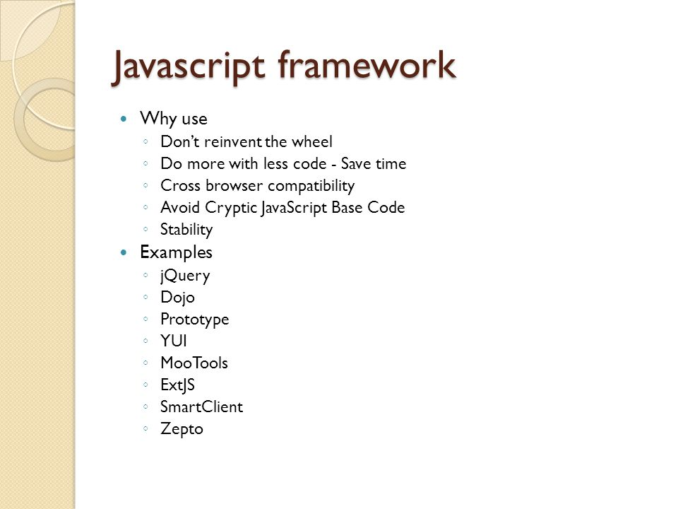 Javascript framework Why use ◦ Don't reinvent the wheel ◦ Do more with less code - Save time ◦ Cross browser compatibility ◦ Avoid Cryptic JavaScript Base Code ◦ Stability Examples ◦ jQuery ◦ Dojo ◦ Prototype ◦ YUI ◦ MooTools ◦ ExtJS ◦ SmartClient ◦ Zepto