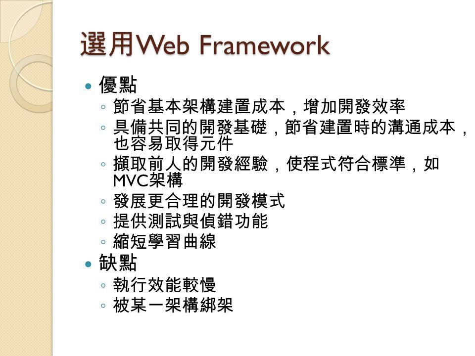 選用 Web Framework 優點 ◦ 節省基本架構建置成本,增加開發效率 ◦ 具備共同的開發基礎,節省建置時的溝通成本, 也容易取得元件 ◦ 擷取前人的開發經驗,使程式符合標準,如 MVC 架構 ◦ 發展更合理的開發模式 ◦ 提供測試與偵錯功能 ◦ 縮短學習曲線 缺點 ◦ 執行效能較慢 ◦ 被某一架構綁架