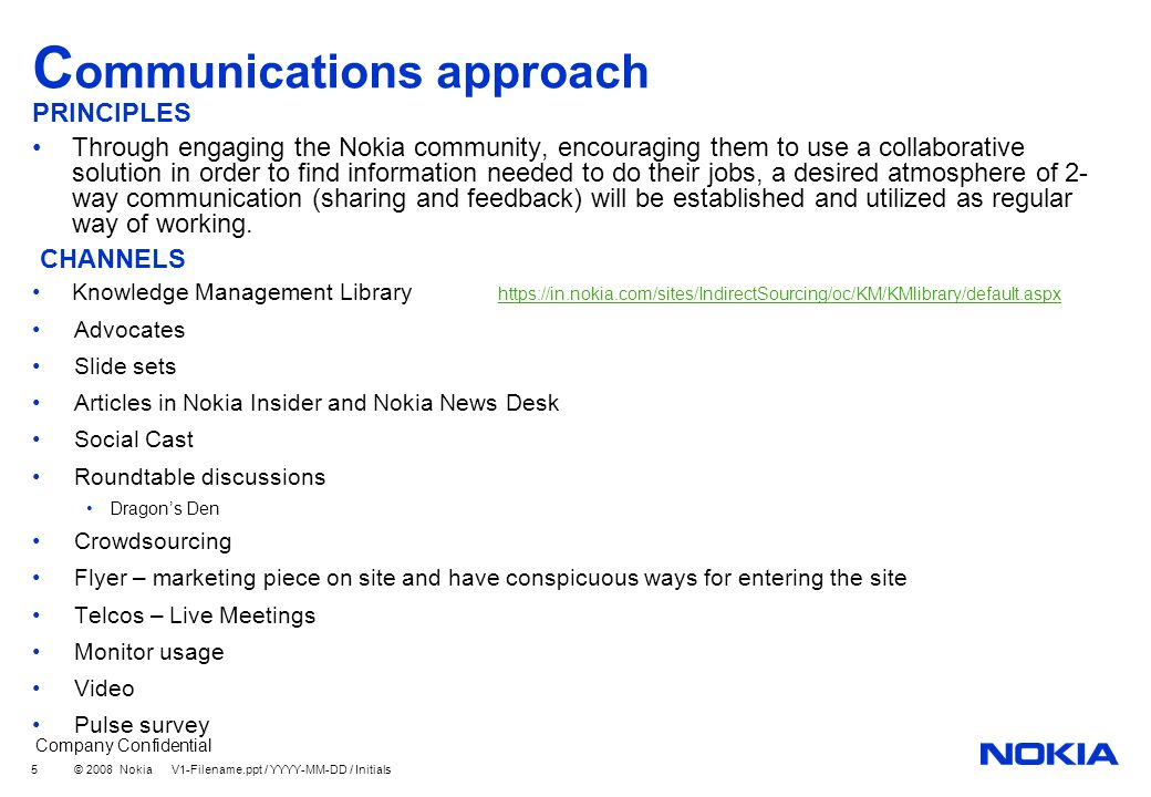 Company Confidential © 2008 Nokia V1-Filename.ppt / YYYY-MM-DD / Initials 16 Comms channels & activities (high-level) - draft Launch Before launch After launch and Ongoing Pilot group (completed) Double check with IMT and SU heads to make sure they support the concept E-mail with Advocates Heads up to Content Owners Set up 2 Telcos and Live meetings to give overview and story board and demo the solution Article in Nokia Insider and/or Nokia News Desk Start the community involvement in SocialCast Promote the People Function Begin Crowdsourcing campaign Putting the link to Knowledge Management in various locations Continue Crowd Sourcing involvement and encouragement Change Management Comms Monitor for usage Competition around Nokia Sphere Measurement (content added, etc.) Pulse Survey Announce winner of competition Communicate to all about a competition around the search function of KM Library Establish an ongoing competition – Content Sharer of the Month