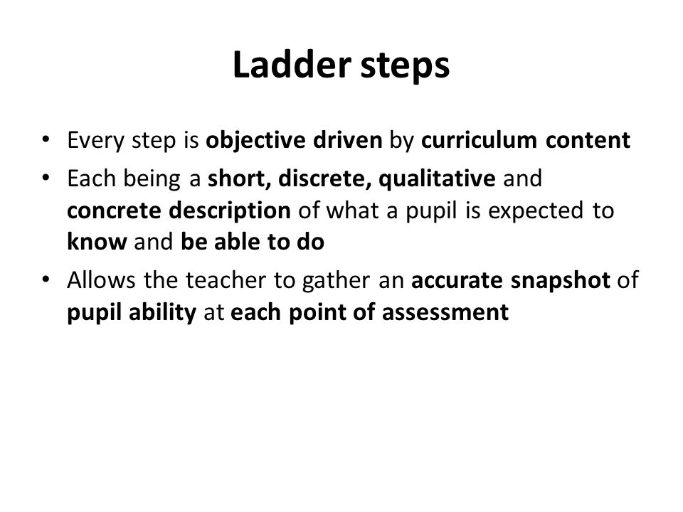 Ladder steps Every step is objective driven by curriculum content Each being a short, discrete, qualitative and concrete description of what a pupil i