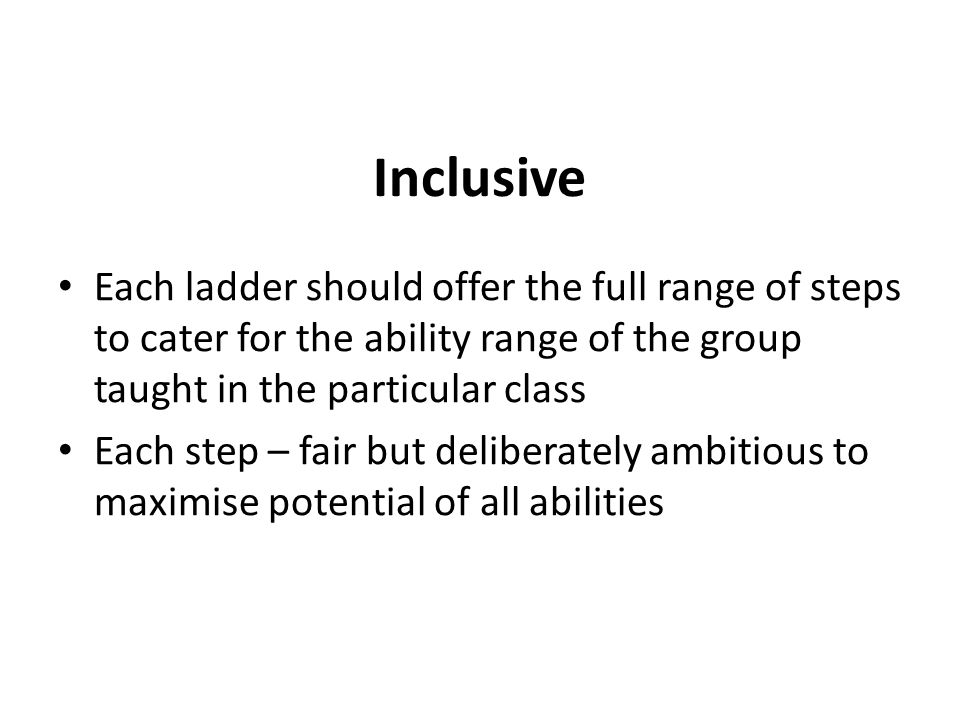 Inclusive Each ladder should offer the full range of steps to cater for the ability range of the group taught in the particular class Each step – fair