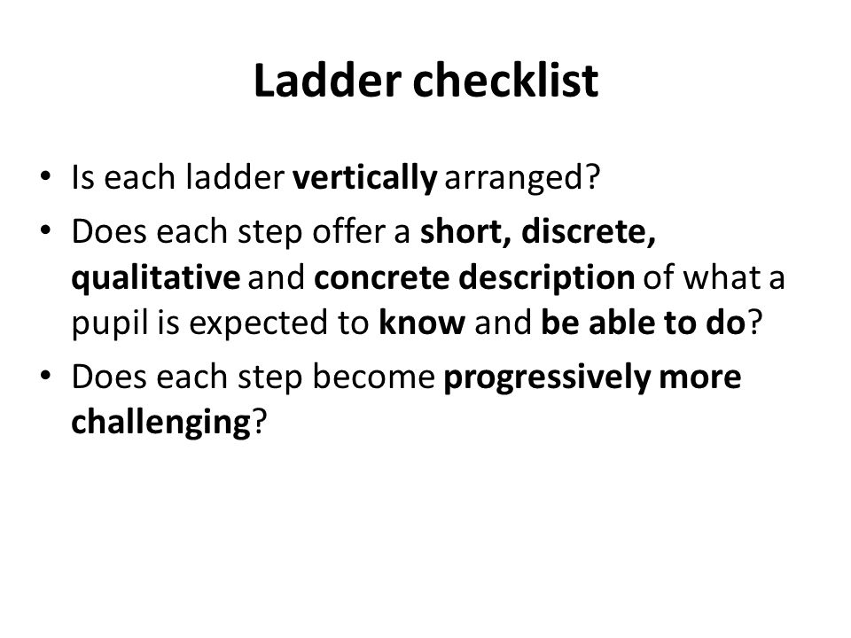 Ladder checklist Is each ladder vertically arranged? Does each step offer a short, discrete, qualitative and concrete description of what a pupil is e