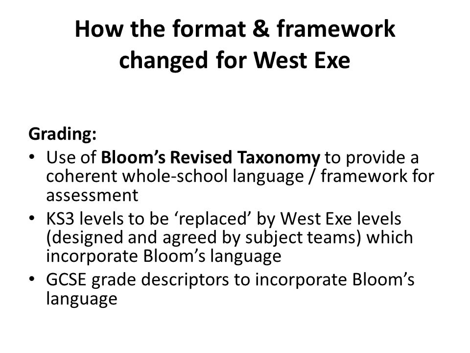 How the format & framework changed for West Exe Grading: Use of Bloom's Revised Taxonomy to provide a coherent whole-school language / framework for a
