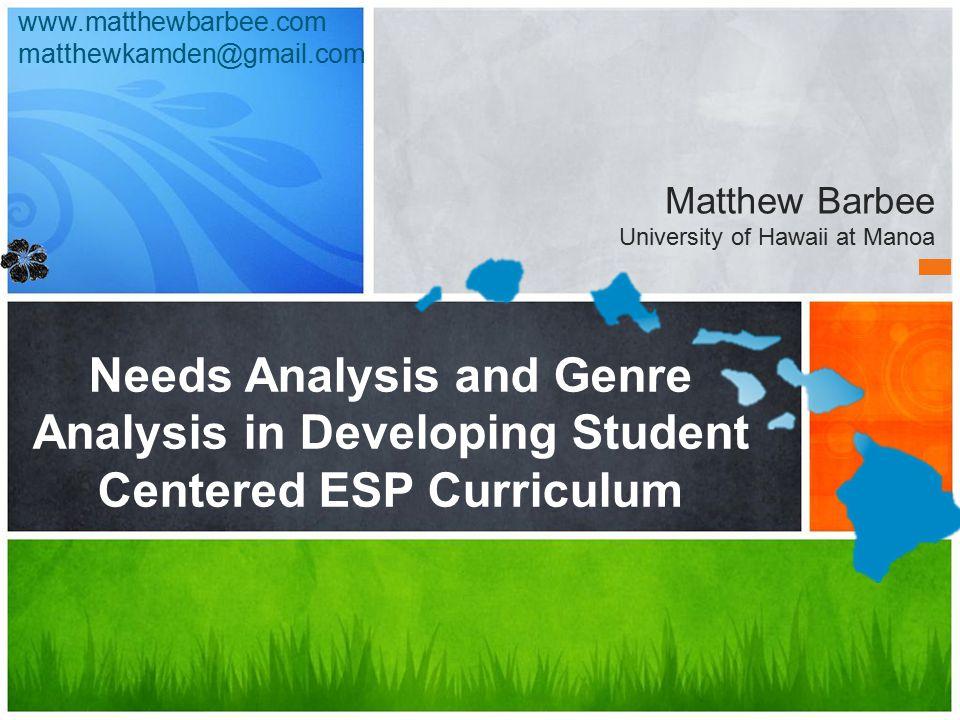 Needs Analysis and Genre Analysis in Developing Student Centered ESP Curriculum Matthew Barbee University of Hawaii at Manoa www.matthewbarbee.com matthewkamden@gmail.com