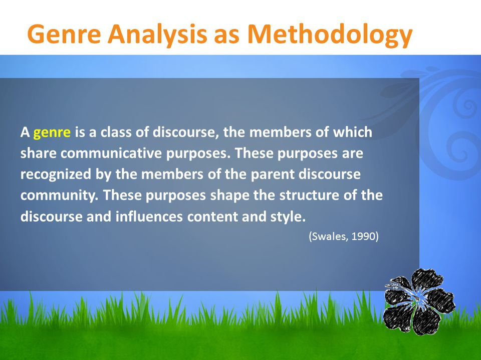 Genre Analysis as Methodology A genre is a class of discourse, the members of which share communicative purposes.