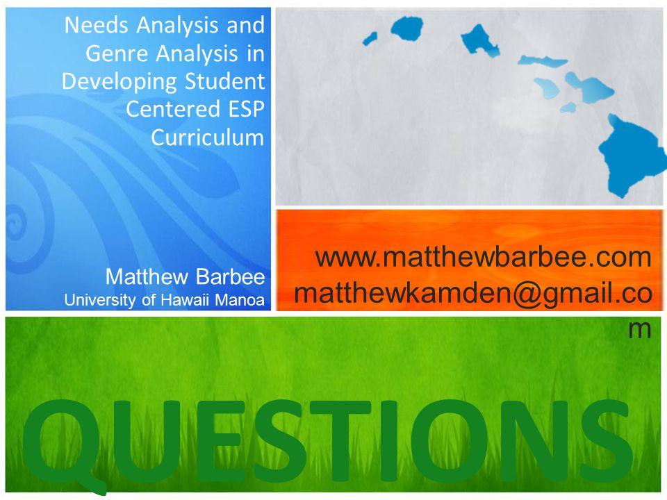 Needs Analysis and Genre Analysis in Developing Student Centered ESP Curriculum QUESTIONS Matthew Barbee University of Hawaii Manoa www.matthewbarbee.com matthewkamden@gmail.co m