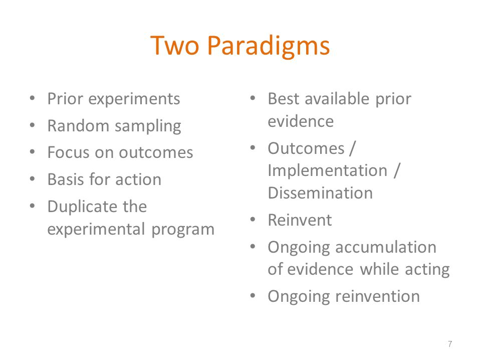Two Paradigms Prior experiments Random sampling Focus on outcomes Basis for action Duplicate the experimental program Best available prior evidence Outcomes / Implementation / Dissemination Reinvent Ongoing accumulation of evidence while acting Ongoing reinvention 7