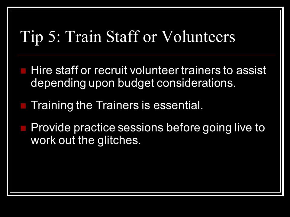 Tip 5: Train Staff or Volunteers Hire staff or recruit volunteer trainers to assist depending upon budget considerations.