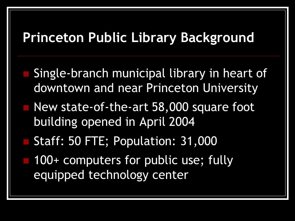 Princeton Public Library Background Single-branch municipal library in heart of downtown and near Princeton University New state-of-the-art 58,000 square foot building opened in April 2004 Staff: 50 FTE; Population: 31,000 100+ computers for public use; fully equipped technology center