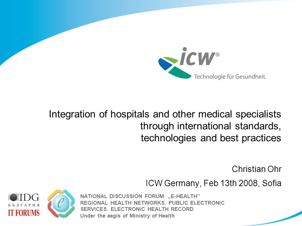 "Integration of hospitals and other medical specialists through international standards, technologies and best practices Christian Ohr ICW Germany, Feb 13th 2008, Sofia NATIONAL DISCUSSION FORUM ""E-HEALTH REGIONAL HEALTH NETWORKS."