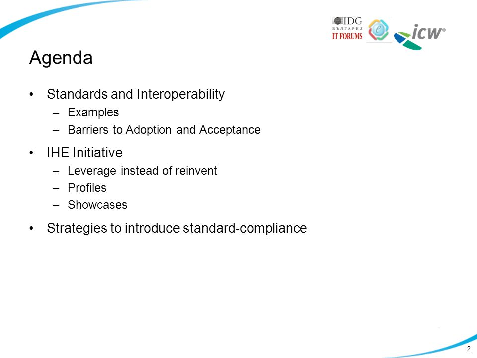 2 Agenda Standards and Interoperability –Examples –Barriers to Adoption and Acceptance IHE Initiative –Leverage instead of reinvent –Profiles –Showcases Strategies to introduce standard-compliance