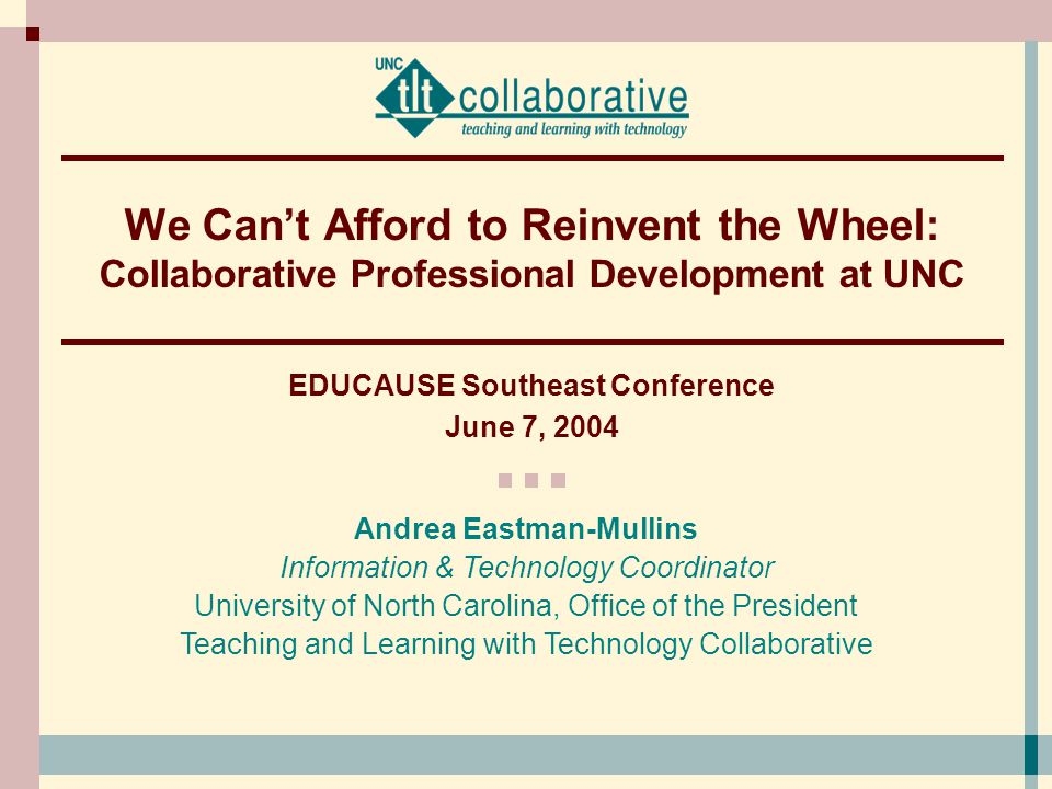 Andrea Eastman-Mullins Information & Technology Coordinator University of North Carolina, Office of the President Teaching and Learning with Technology Collaborative We Can't Afford to Reinvent the Wheel: Collaborative Professional Development at UNC EDUCAUSE Southeast Conference June 7, 2004
