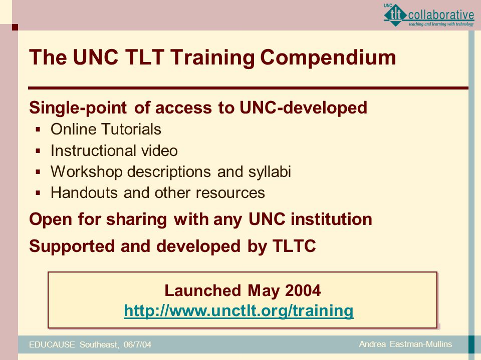 EDUCAUSE Southeast, 06/7/04 Andrea Eastman-Mullins The UNC TLT Training Compendium Single-point of access to UNC-developed  Online Tutorials  Instructional video  Workshop descriptions and syllabi  Handouts and other resources Open for sharing with any UNC institution Supported and developed by TLTC Launched May 2004 http://www.unctlt.org/training Launched May 2004 http://www.unctlt.org/training