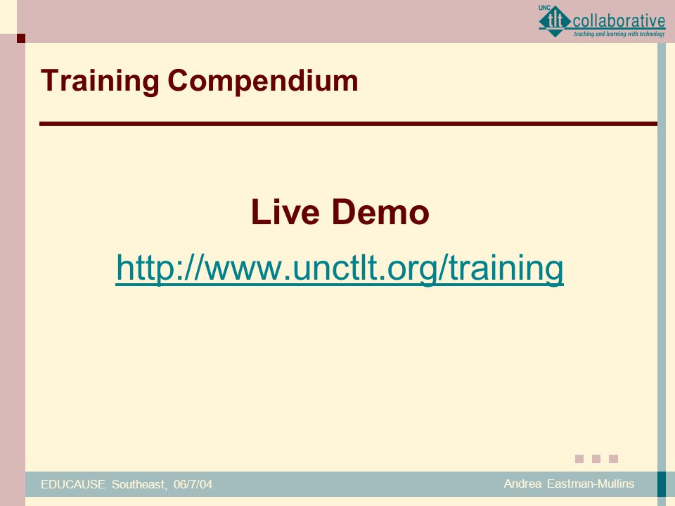EDUCAUSE Southeast, 06/7/04 Andrea Eastman-Mullins Training Compendium Live Demo http://www.unctlt.org/training