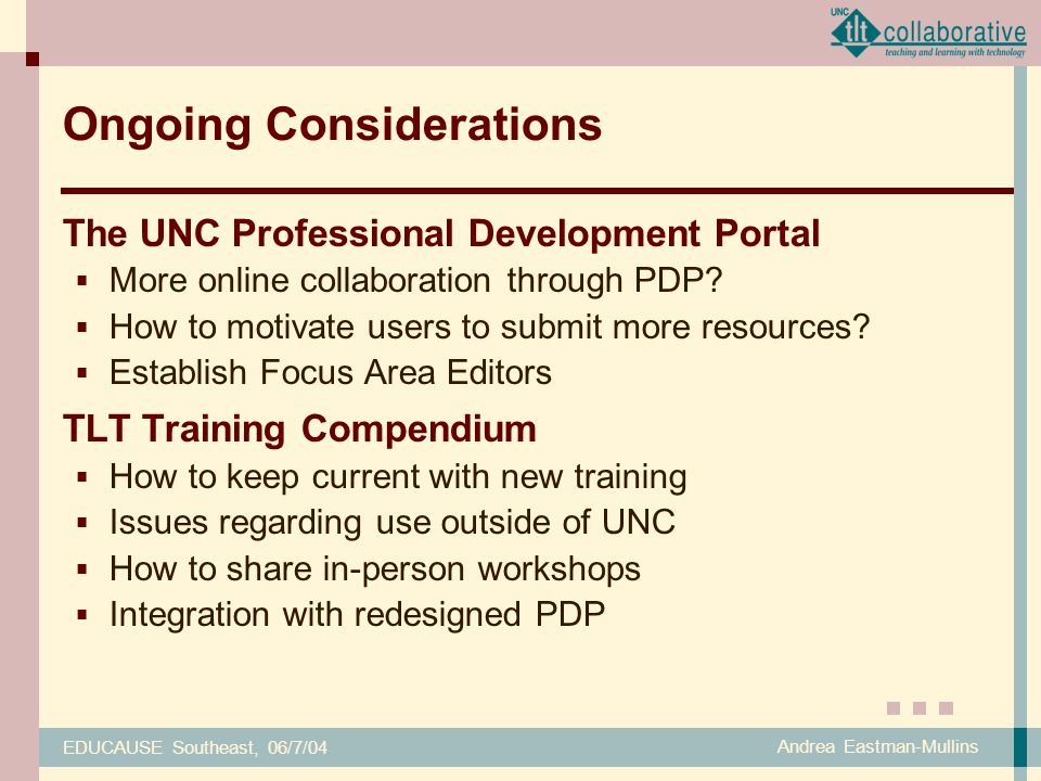 EDUCAUSE Southeast, 06/7/04 Andrea Eastman-Mullins Ongoing Considerations The UNC Professional Development Portal  More online collaboration through PDP.