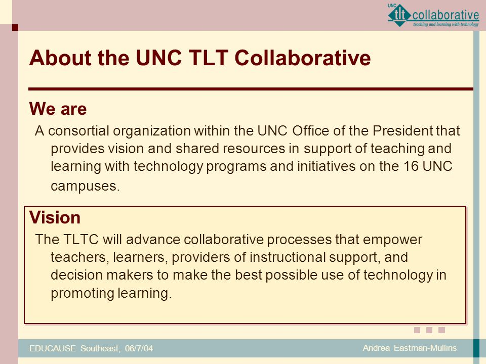 EDUCAUSE Southeast, 06/7/04 Andrea Eastman-Mullins We are A consortial organization within the UNC Office of the President that provides vision and shared resources in support of teaching and learning with technology programs and initiatives on the 16 UNC campuses.