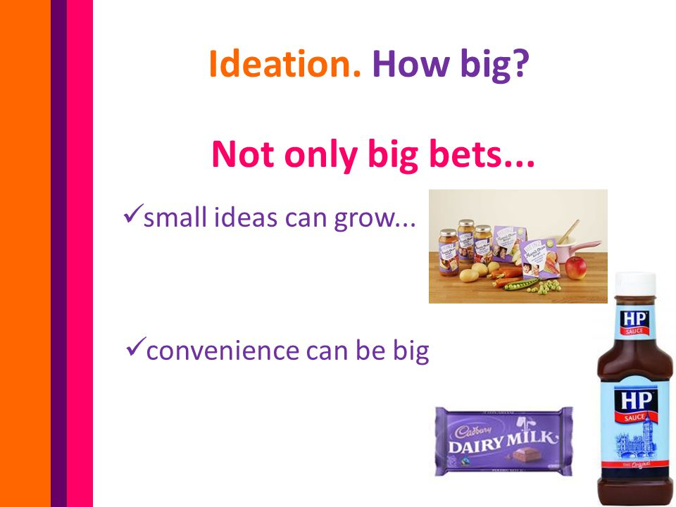 Ideation. How big? Not only big bets... small ideas can grow... convenience can be big