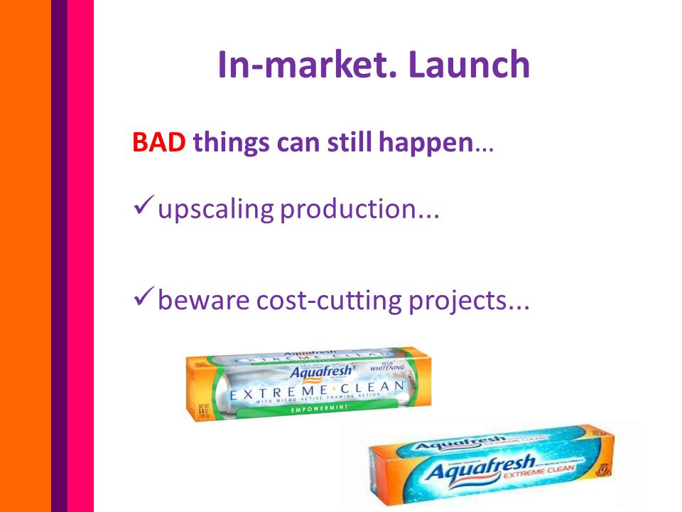 In-market.Launch BAD things can still happen… upscaling production...