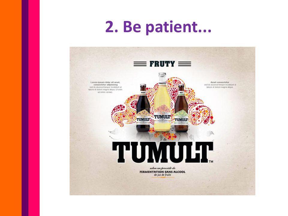 2. Be patient...