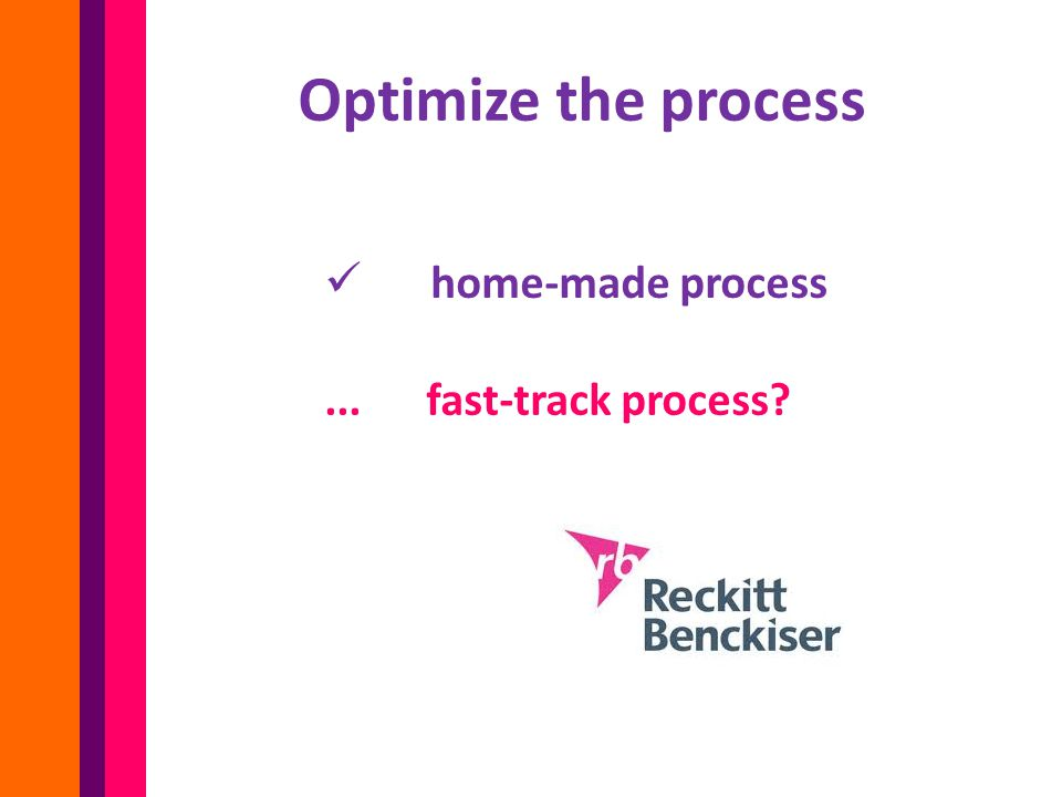Optimize the process home-made process... fast-track process?