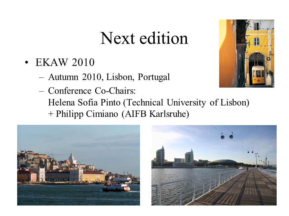 Next edition EKAW 2010 –Autumn 2010, Lisbon, Portugal –Conference Co-Chairs: Helena Sofia Pinto (Technical University of Lisbon) + Philipp Cimiano (AIFB Karlsruhe)