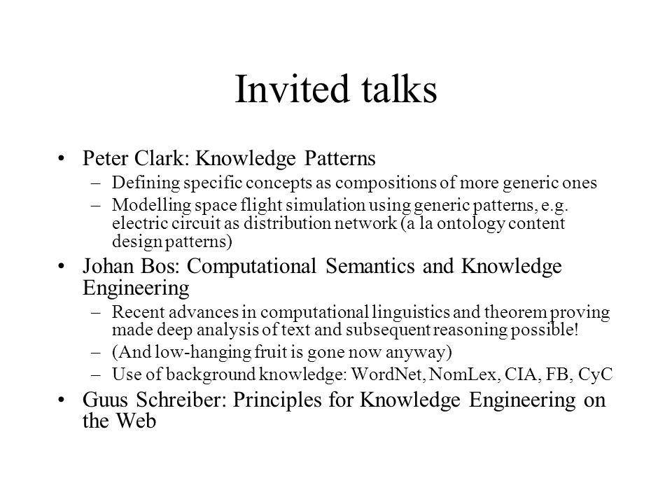 Invited talks Peter Clark: Knowledge Patterns –Defining specific concepts as compositions of more generic ones –Modelling space flight simulation using generic patterns, e.g.