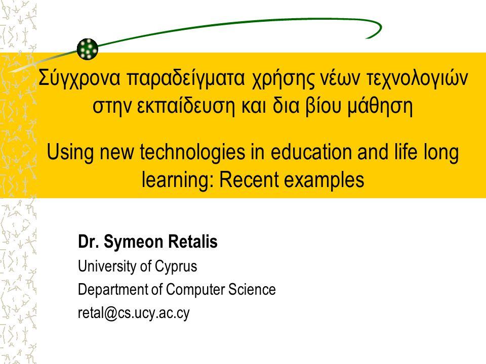 Σύγχρονα παραδείγματα χρήσης νέων τεχνολογιών στην εκπαίδευση και δια βίου μάθηση Using new technologies in education and life long learning: Recent examples Dr.