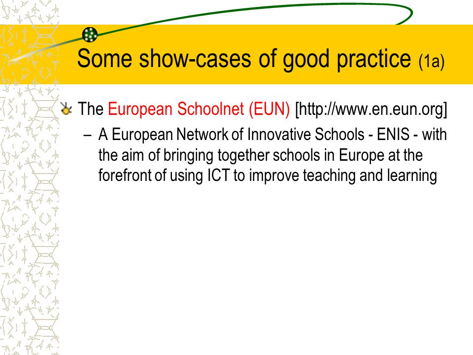 Some show-cases of good practice (1a) The European Schoolnet (EUN) [http://www.en.eun.org] –A European Network of Innovative Schools - ENIS - with the aim of bringing together schools in Europe at the forefront of using ICT to improve teaching and learning