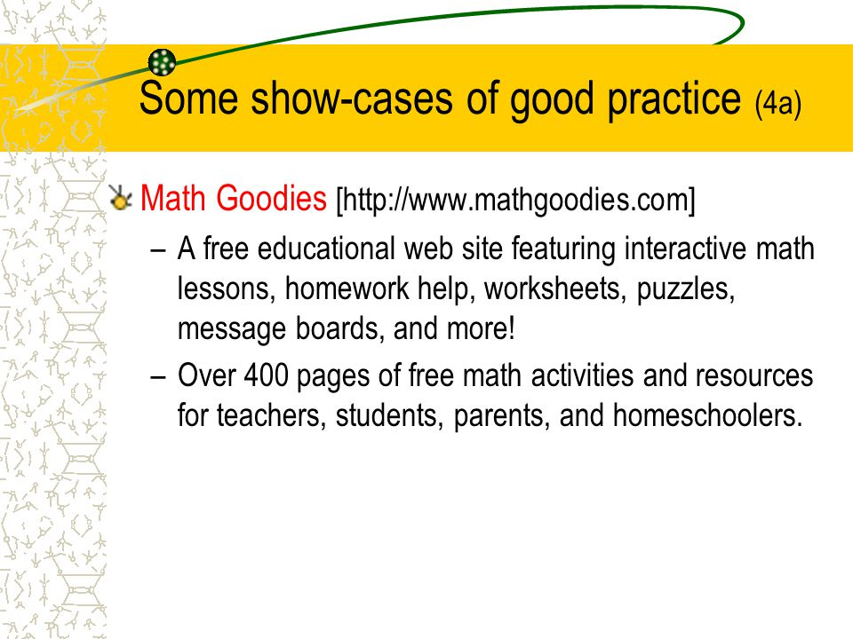Math Goodies [http://www.mathgoodies.com] –A free educational web site featuring interactive math lessons, homework help, worksheets, puzzles, message boards, and more.