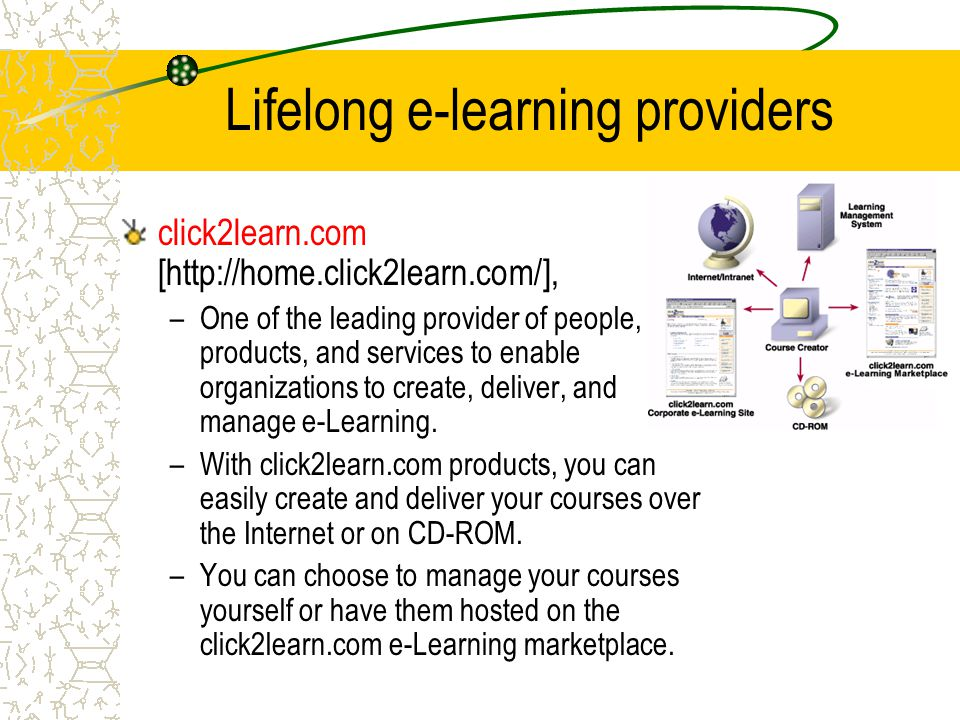 Lifelong e-learning providers click2learn.com [http://home.click2learn.com/], –One of the leading provider of people, products, and services to enable organizations to create, deliver, and manage e-Learning.