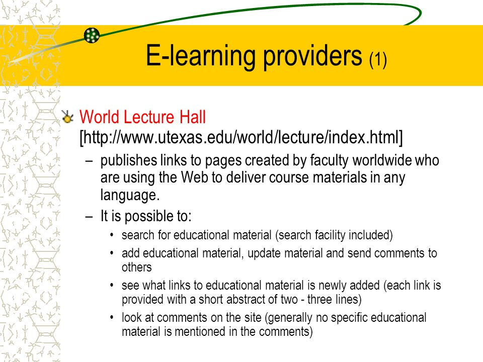 E-learning providers (1) World Lecture Hall [http://www.utexas.edu/world/lecture/index.html] –publishes links to pages created by faculty worldwide who are using the Web to deliver course materials in any language.