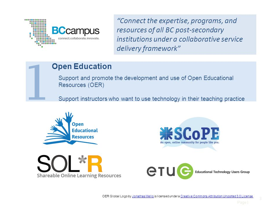 Page | 3 Connect the expertise, programs, and resources of all BC post-secondary institutions under a collaborative service delivery framework OER Global Logo by Jonathas Mello is licensed under a Creative Commons Attribution Unported 3.0 LicenseJonathas Mello Creative Commons Attribution Unported 3.0 License 1 Open Education Support and promote the development and use of Open Educational Resources (OER) Support instructors who want to use technology in their teaching practice