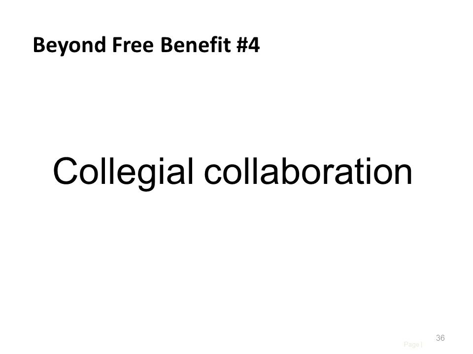 Page | 36 Beyond Free Benefit #4 Collegial collaboration