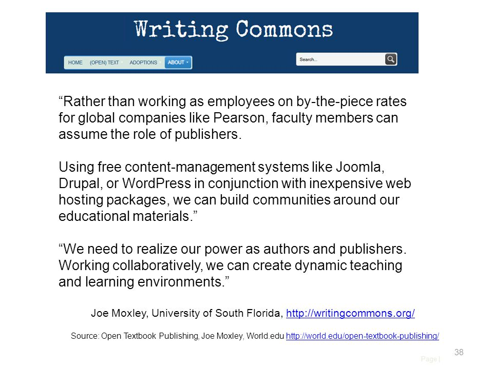 Page | 38 Source: Open Textbook Publishing, Joe Moxley, World.edu http://world.edu/open-textbook-publishing/http://world.edu/open-textbook-publishing/ Rather than working as employees on by-the-piece rates for global companies like Pearson, faculty members can assume the role of publishers.