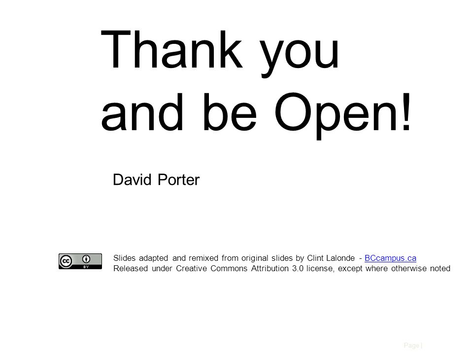 Page | Slides adapted and remixed from original slides by Clint Lalonde - BCcampus.caBCcampus.ca Released under Creative Commons Attribution 3.0 license, except where otherwise noted Thank you and be Open.
