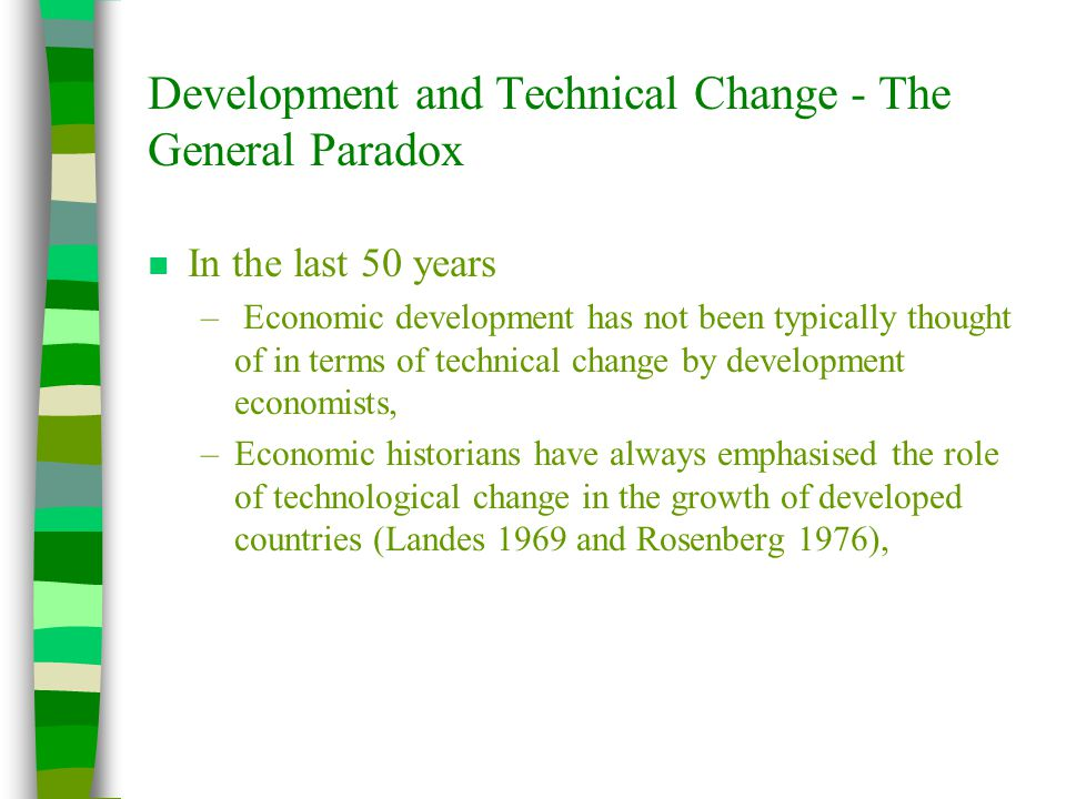Development and Technical Change - The General Paradox n In the last 50 years – Economic development has not been typically thought of in terms of technical change by development economists, –Economic historians have always emphasised the role of technological change in the growth of developed countries (Landes 1969 and Rosenberg 1976),