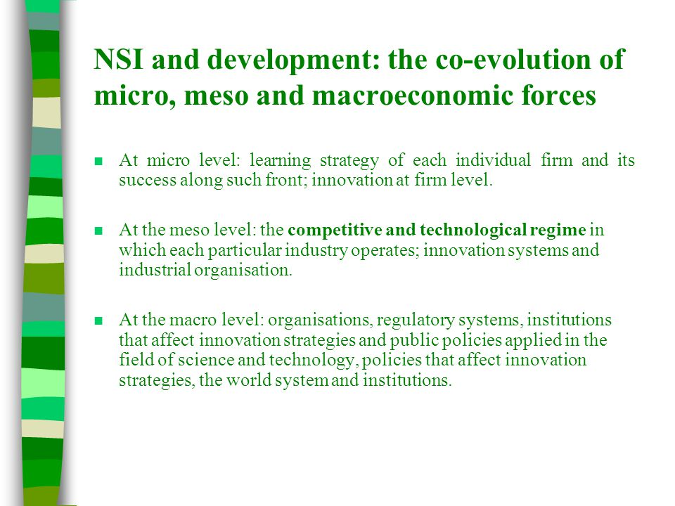 NSI and development: the co-evolution of micro, meso and macroeconomic forces n At micro level: learning strategy of each individual firm and its success along such front; innovation at firm level.