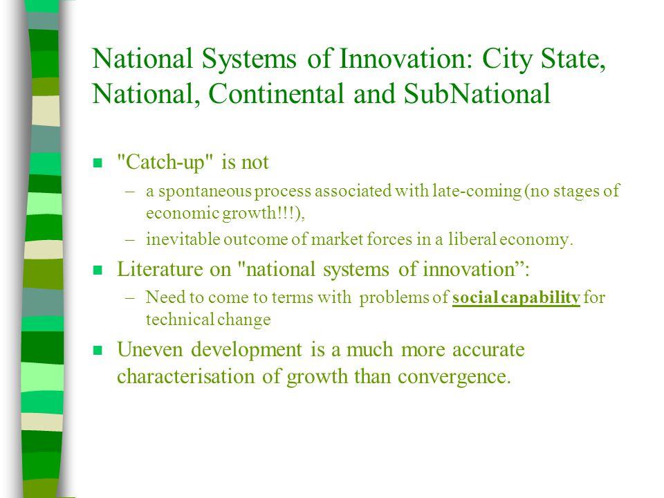 National Systems of Innovation: City State, National, Continental and SubNational n Catch-up is not –a spontaneous process associated with late-coming (no stages of economic growth!!!), –inevitable outcome of market forces in a liberal economy.