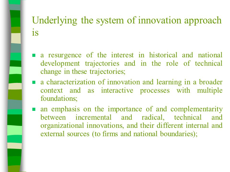 Underlying the system of innovation approach is n a resurgence of the interest in historical and national development trajectories and in the role of technical change in these trajectories; n a characterization of innovation and learning in a broader context and as interactive processes with multiple foundations; n an emphasis on the importance of and complementarity between incremental and radical, technical and organizational innovations, and their different internal and external sources (to firms and national boundaries);