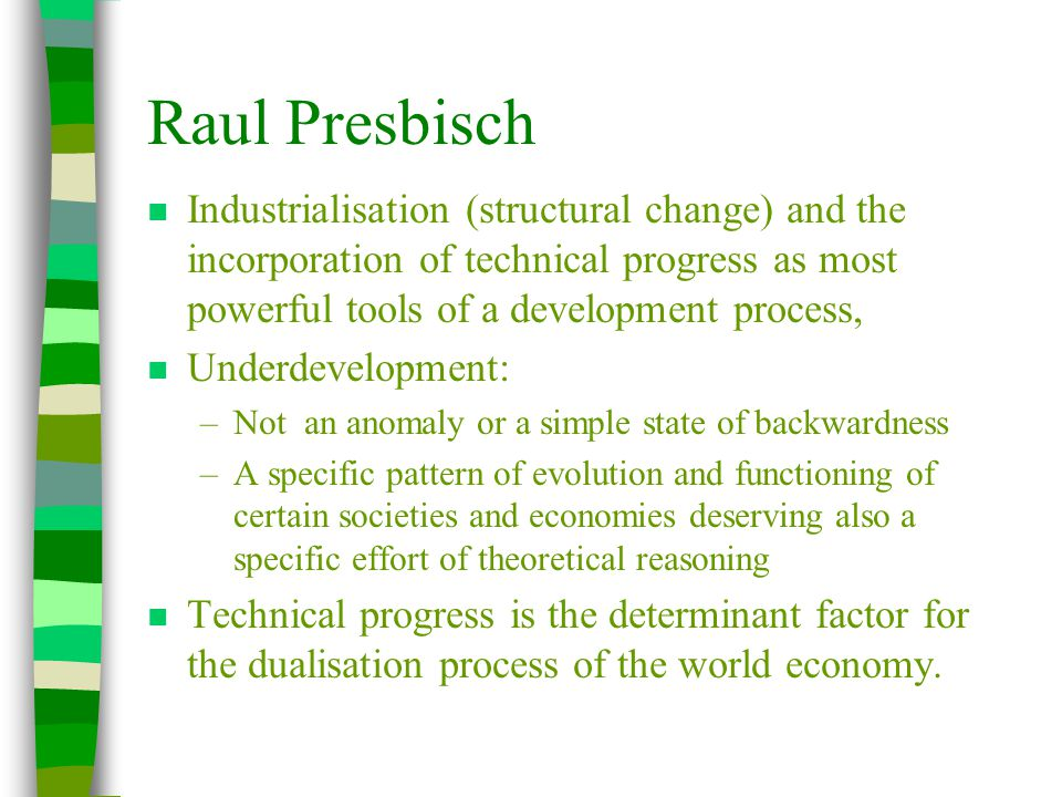 Raul Presbisch n Industrialisation (structural change) and the incorporation of technical progress as most powerful tools of a development process, n Underdevelopment: –Not an anomaly or a simple state of backwardness –A specific pattern of evolution and functioning of certain societies and economies deserving also a specific effort of theoretical reasoning n Technical progress is the determinant factor for the dualisation process of the world economy.