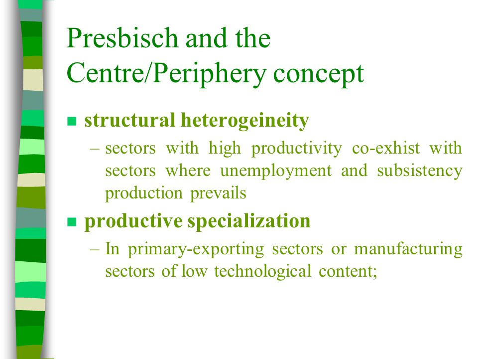 Presbisch and the Centre/Periphery concept n structural heterogeineity –sectors with high productivity co-exhist with sectors where unemployment and subsistency production prevails n productive specialization –In primary-exporting sectors or manufacturing sectors of low technological content;