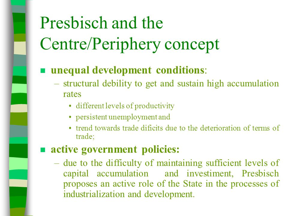 Presbisch and the Centre/Periphery concept n unequal development conditions: –structural debility to get and sustain high accumulation rates different levels of productivity persistent unemployment and trend towards trade dificits due to the deterioration of terms of trade; n active government policies: –due to the difficulty of maintaining sufficient levels of capital accumulation and investiment, Presbisch proposes an active role of the State in the processes of industrialization and development.