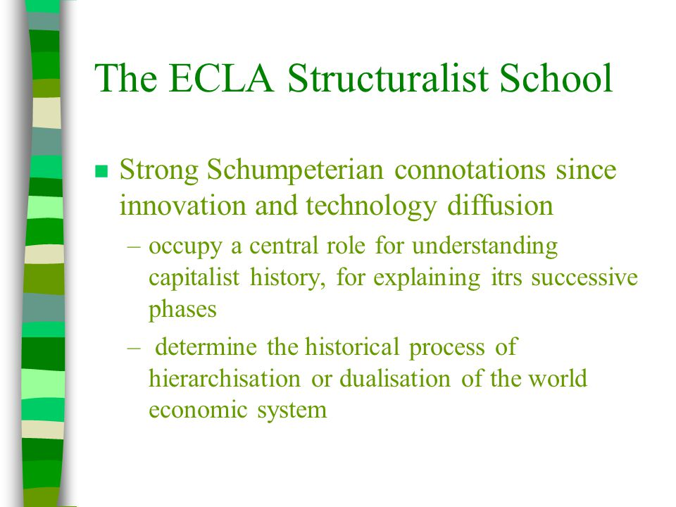 The ECLA Structuralist School n Strong Schumpeterian connotations since innovation and technology diffusion –occupy a central role for understanding capitalist history, for explaining itrs successive phases – determine the historical process of hierarchisation or dualisation of the world economic system