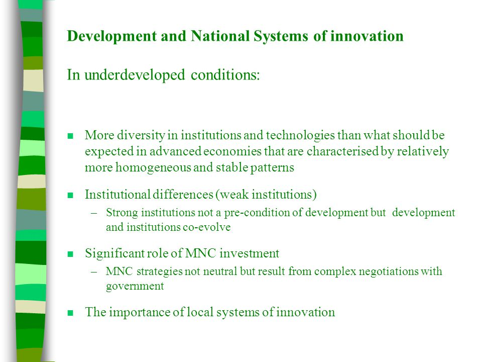 Development and National Systems of innovation In underdeveloped conditions: n More diversity in institutions and technologies than what should be exp