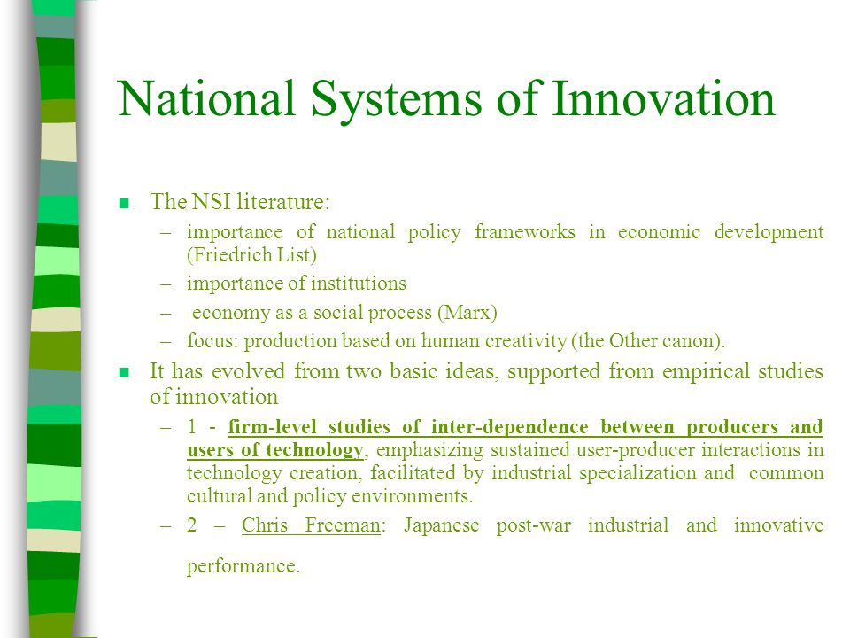 National Systems of Innovation n The NSI literature: –importance of national policy frameworks in economic development (Friedrich List) –importance of institutions – economy as a social process (Marx) –focus: production based on human creativity (the Other canon).