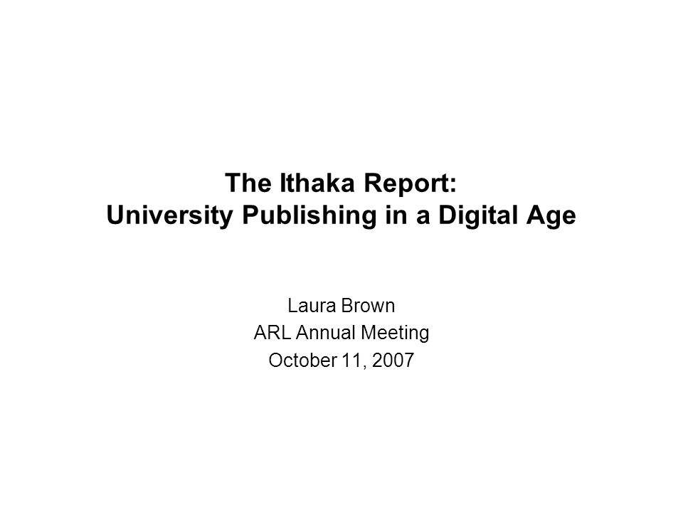 The Ithaka Report: University Publishing in a Digital Age Laura Brown ARL Annual Meeting October 11, 2007
