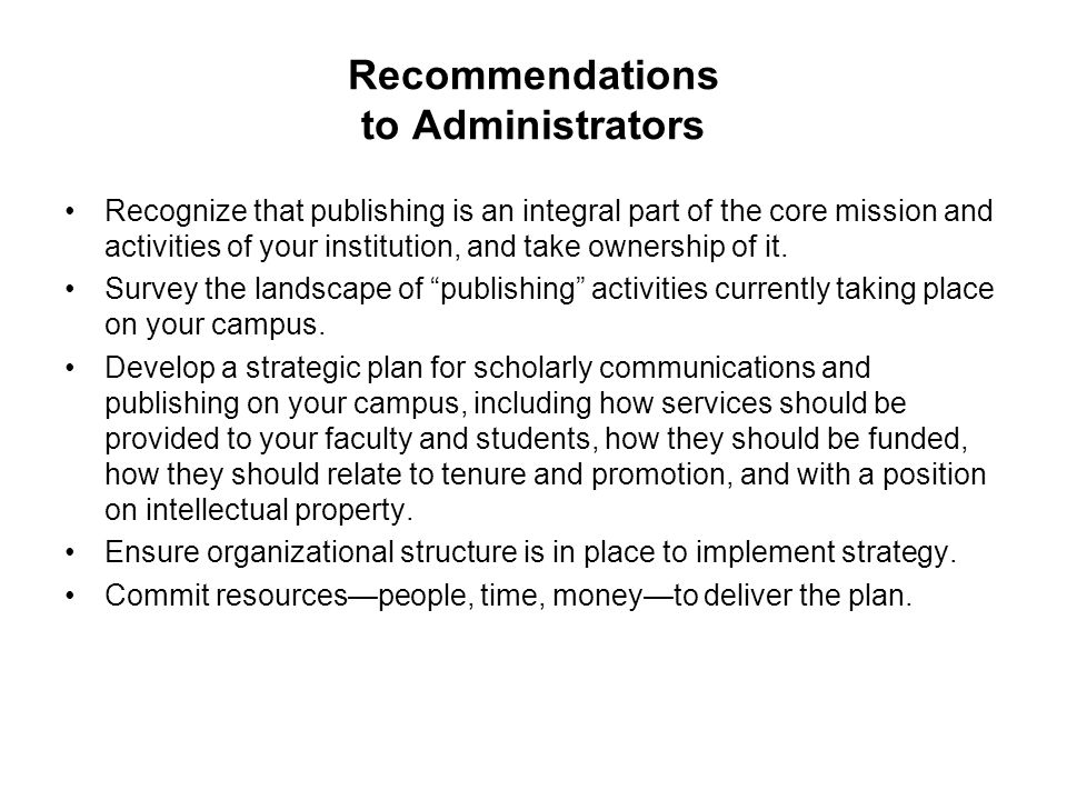 Recommendations to Administrators Recognize that publishing is an integral part of the core mission and activities of your institution, and take ownership of it.