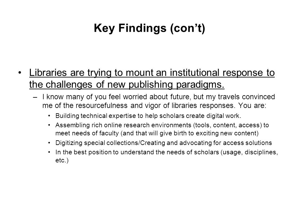 Key Findings (con't) Libraries are trying to mount an institutional response to the challenges of new publishing paradigms. –I know many of you feel w